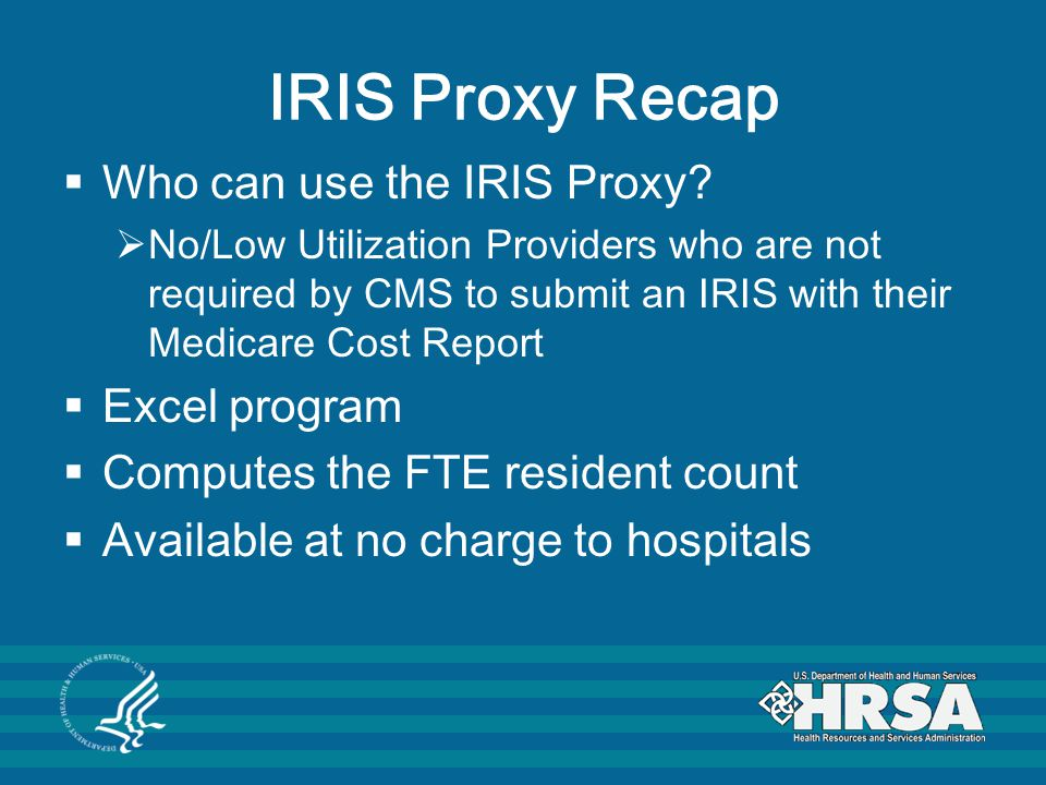IRIS Proxy Recap  Who can use the IRIS Proxy?  No/Low Utilization Providers who are not required by CMS to submit an IRIS with their Medicare Cost R