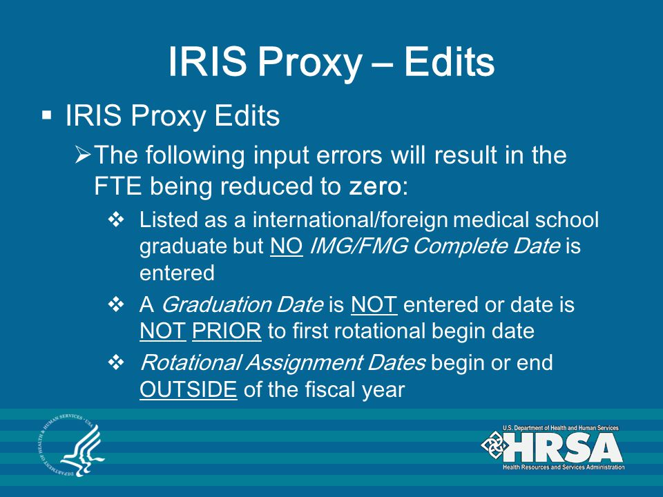 IRIS Proxy – Edits  IRIS Proxy Edits  The following input errors will result in the FTE being reduced to zero:  Listed as a international/foreign medical school graduate but NO IMG/FMG Complete Date is entered  A Graduation Date is NOT entered or date is NOT PRIOR to first rotational begin date  Rotational Assignment Dates begin or end OUTSIDE of the fiscal year