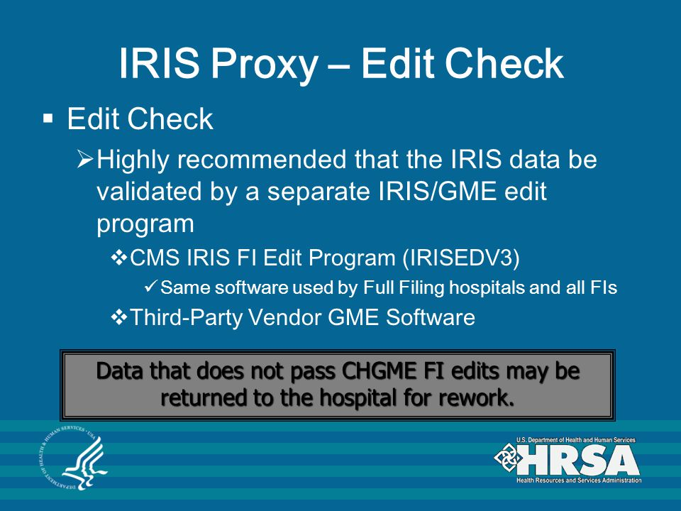 IRIS Proxy – Edit Check  Edit Check  Highly recommended that the IRIS data be validated by a separate IRIS/GME edit program  CMS IRIS FI Edit Program (IRISEDV3) Same software used by Full Filing hospitals and all FIs  Third-Party Vendor GME Software Data that does not pass CHGME FI edits may be returned to the hospital for rework.