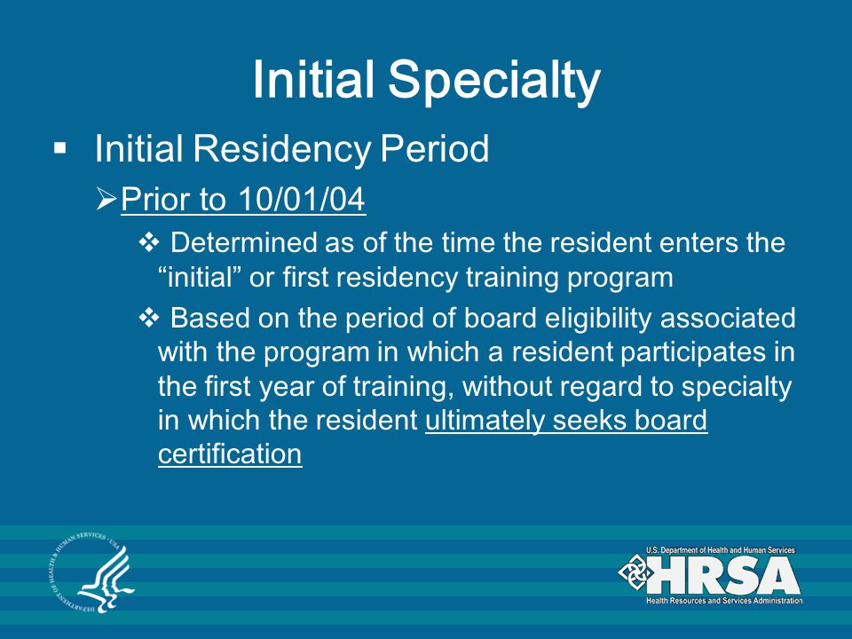 Initial Specialty  Initial Residency Period  Prior to 10/01/04  Determined as of the time the resident enters the initial or first residency training program  Based on the period of board eligibility associated with the program in which a resident participates in the first year of training, without regard to specialty in which the resident ultimately seeks board certification