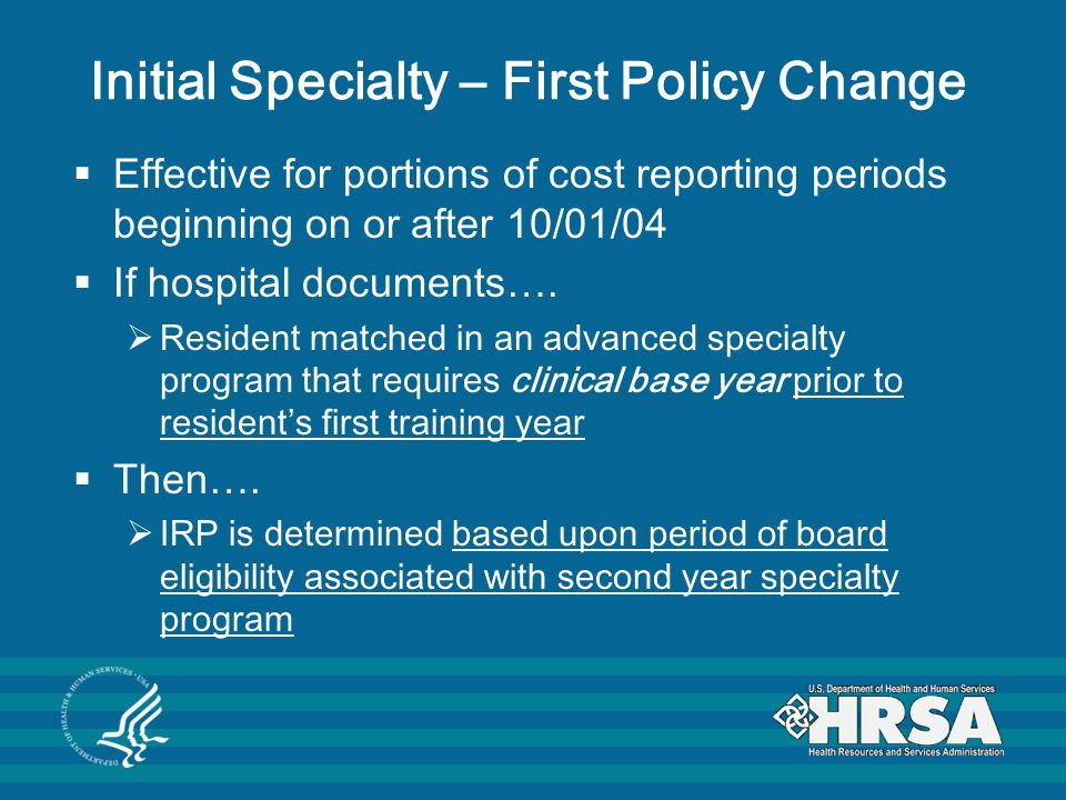 Initial Specialty – First Policy Change  Effective for portions of cost reporting periods beginning on or after 10/01/04  If hospital documents….