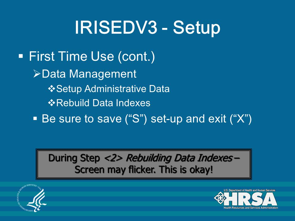 IRISEDV3 - Setup  First Time Use (cont.)  Data Management  Setup Administrative Data  Rebuild Data Indexes  Be sure to save ( S ) set-up and exit ( X ) During Step Rebuilding Data Indexes – Screen may flicker.