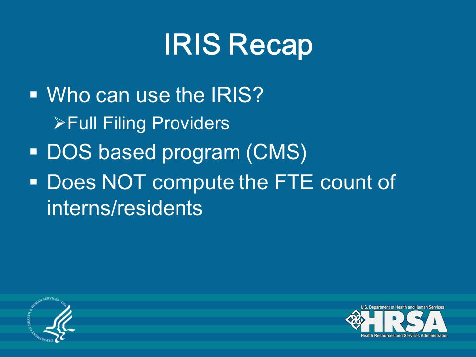 IRIS Recap  Who can use the IRIS?  Full Filing Providers  DOS based program (CMS)  Does NOT compute the FTE count of interns/residents