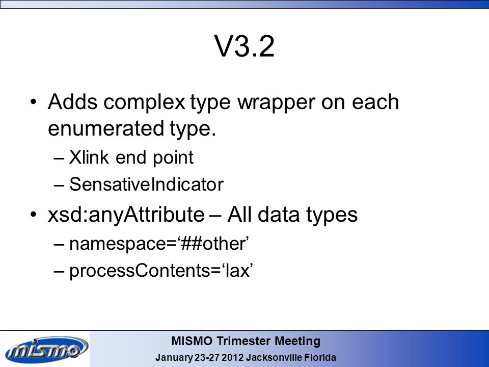 MISMO Trimester Meeting January 23-27 2012 Jacksonville Florida V3.2 Adds complex type wrapper on each enumerated type. –Xlink end point –SensativeInd