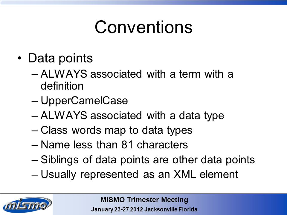 MISMO Trimester Meeting January 23-27 2012 Jacksonville Florida Conventions Data points –ALWAYS associated with a term with a definition –UpperCamelCase –ALWAYS associated with a data type –Class words map to data types –Name less than 81 characters –Siblings of data points are other data points –Usually represented as an XML element