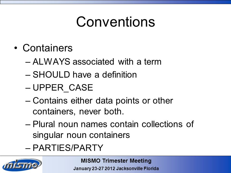 MISMO Trimester Meeting January 23-27 2012 Jacksonville Florida Conventions Containers –ALWAYS associated with a term –SHOULD have a definition –UPPER