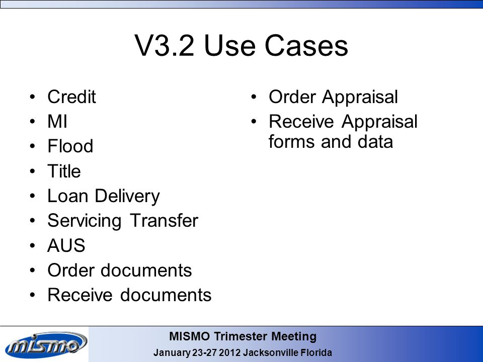 MISMO Trimester Meeting January 23-27 2012 Jacksonville Florida V3.2 Use Cases Credit MI Flood Title Loan Delivery Servicing Transfer AUS Order documents Receive documents Order Appraisal Receive Appraisal forms and data