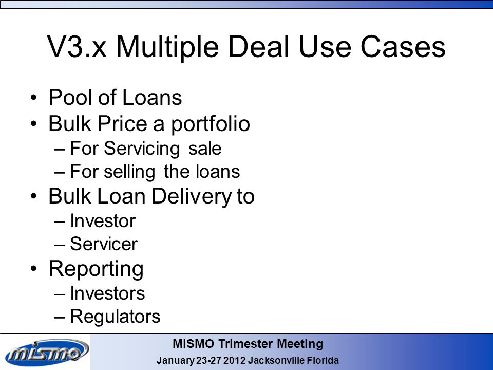 MISMO Trimester Meeting January 23-27 2012 Jacksonville Florida V3.x Multiple Deal Use Cases Pool of Loans Bulk Price a portfolio –For Servicing sale