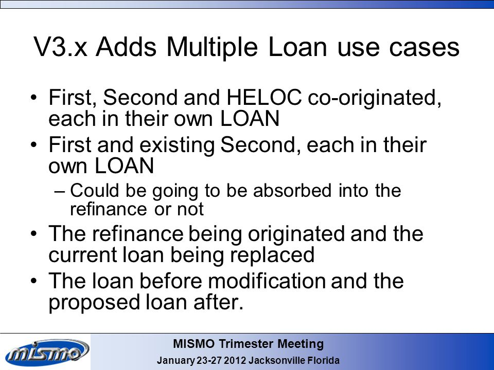 MISMO Trimester Meeting January Jacksonville Florida V3.x Adds Multiple Loan use cases First, Second and HELOC co-originated, each in their own LOAN First and existing Second, each in their own LOAN –Could be going to be absorbed into the refinance or not The refinance being originated and the current loan being replaced The loan before modification and the proposed loan after.