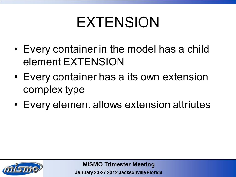 MISMO Trimester Meeting January 23-27 2012 Jacksonville Florida EXTENSION Every container in the model has a child element EXTENSION Every container h