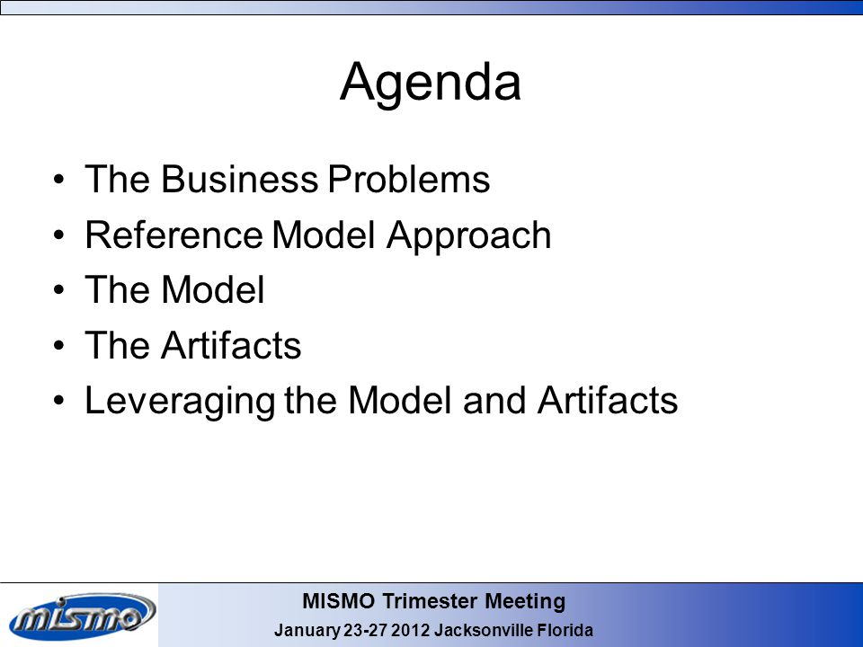 MISMO Trimester Meeting January 23-27 2012 Jacksonville Florida Agenda The Business Problems Reference Model Approach The Model The Artifacts Leveragi