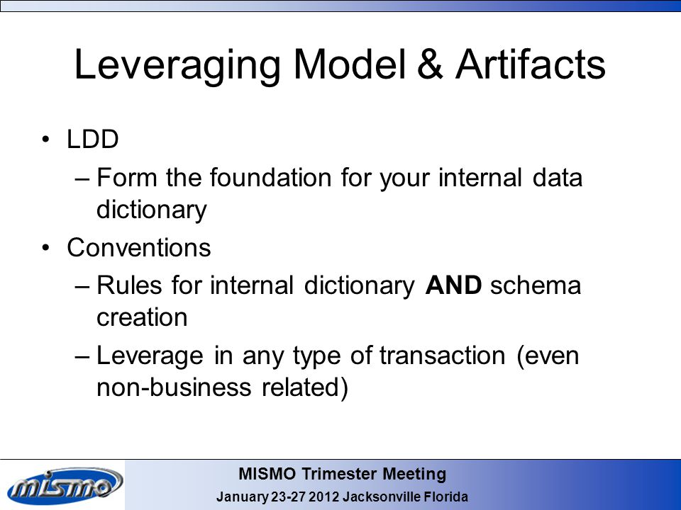 MISMO Trimester Meeting January 23-27 2012 Jacksonville Florida Leveraging Model & Artifacts LDD –Form the foundation for your internal data dictionary Conventions –Rules for internal dictionary AND schema creation –Leverage in any type of transaction (even non-business related)