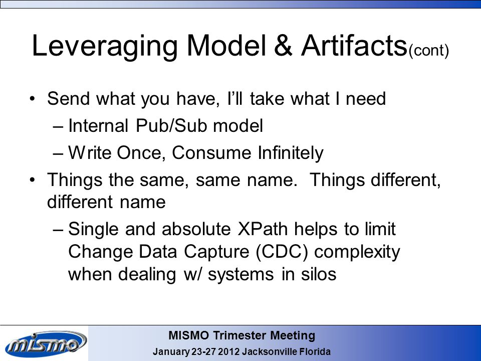MISMO Trimester Meeting January 23-27 2012 Jacksonville Florida Leveraging Model & Artifacts (cont) Send what you have, I'll take what I need –Interna