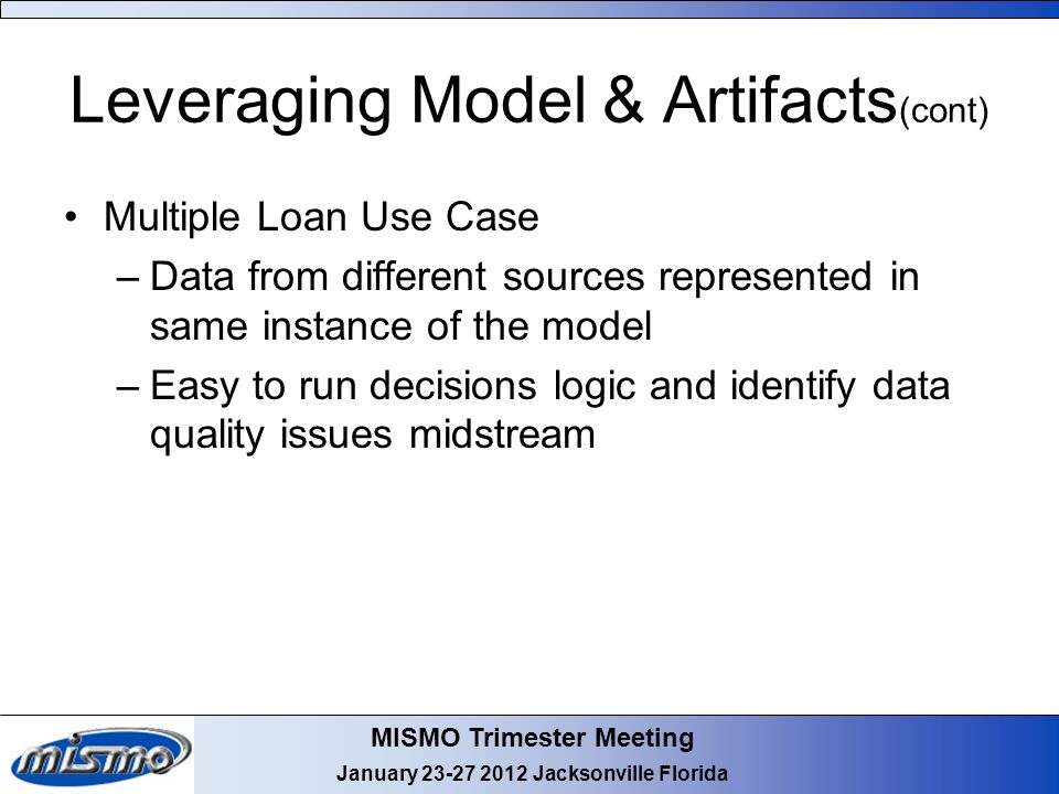 MISMO Trimester Meeting January 23-27 2012 Jacksonville Florida Leveraging Model & Artifacts (cont) Multiple Loan Use Case –Data from different source