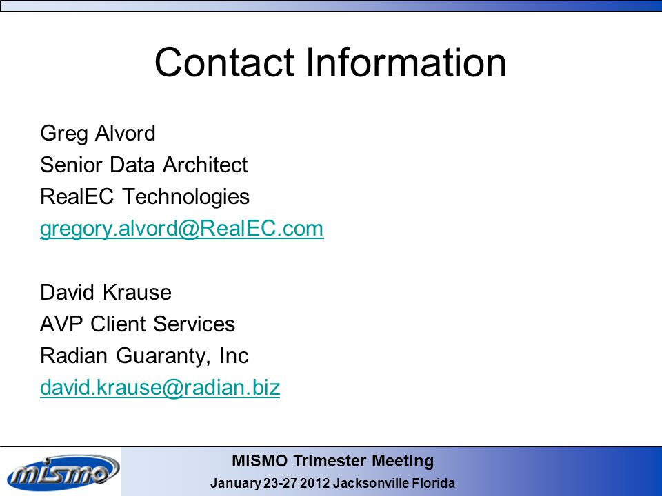 MISMO Trimester Meeting January 23-27 2012 Jacksonville Florida Contact Information Greg Alvord Senior Data Architect RealEC Technologies gregory.alvord@RealEC.com David Krause AVP Client Services Radian Guaranty, Inc david.krause@radian.biz