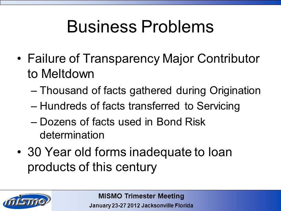 MISMO Trimester Meeting January Jacksonville Florida Business Problems Failure of Transparency Major Contributor to Meltdown –Thousand of facts gathered during Origination –Hundreds of facts transferred to Servicing –Dozens of facts used in Bond Risk determination 30 Year old forms inadequate to loan products of this century