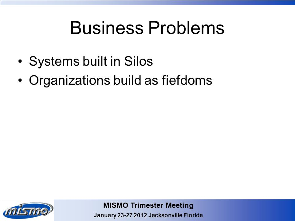 MISMO Trimester Meeting January 23-27 2012 Jacksonville Florida Business Problems Systems built in Silos Organizations build as fiefdoms