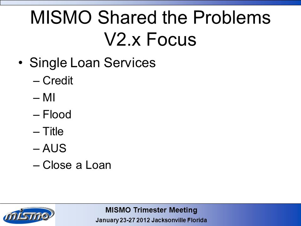MISMO Trimester Meeting January 23-27 2012 Jacksonville Florida MISMO Shared the Problems V2.x Focus Single Loan Services –Credit –MI –Flood –Title –AUS –Close a Loan