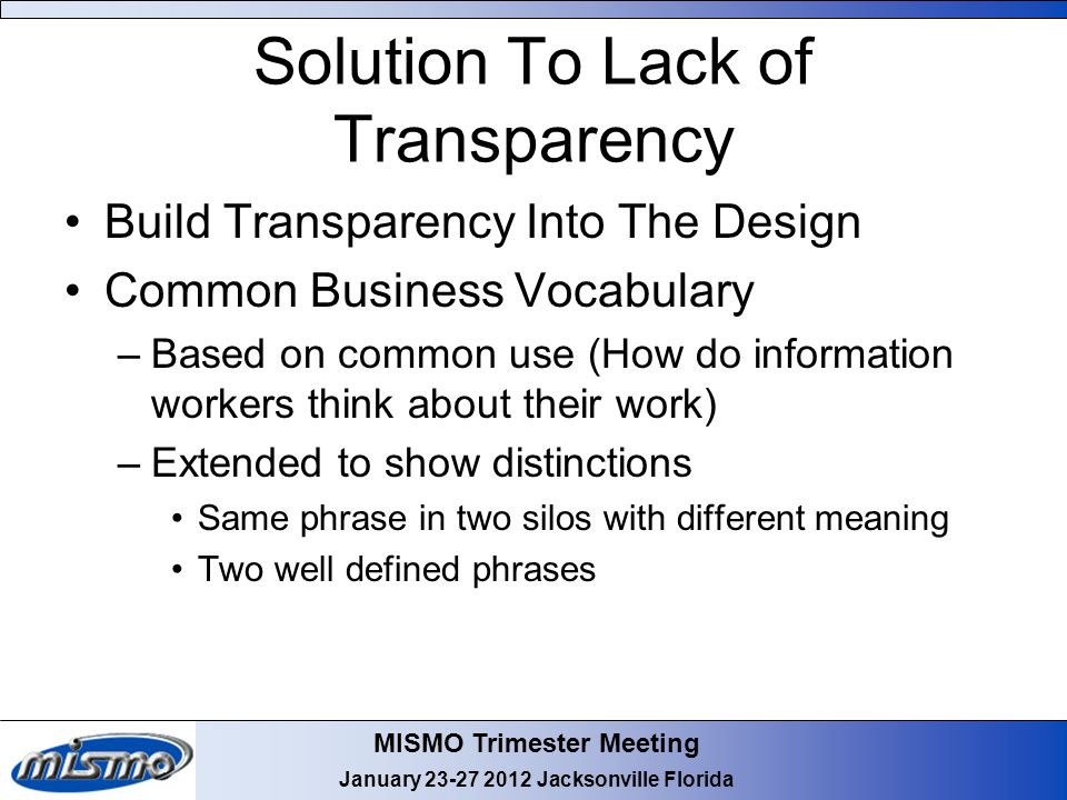 MISMO Trimester Meeting January 23-27 2012 Jacksonville Florida Solution To Lack of Transparency Build Transparency Into The Design Common Business Vo