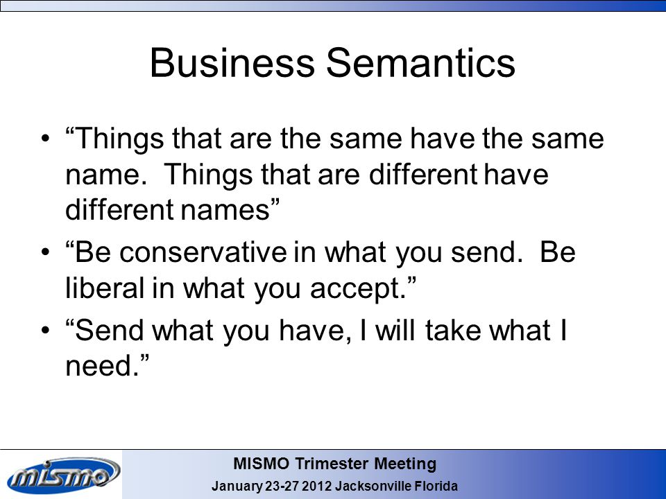 """MISMO Trimester Meeting January 23-27 2012 Jacksonville Florida Business Semantics """"Things that are the same have the same name. Things that are diffe"""
