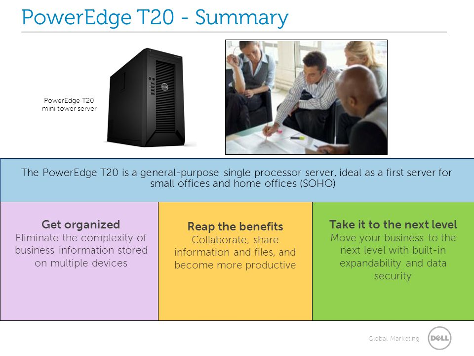 Global Marketing The PowerEdge T20 is a general-purpose single processor server, ideal as a first server for small offices and home offices (SOHO) PowerEdge T20 mini tower server PowerEdge T20 - Summary Get organized Eliminate the complexity of business information stored on multiple devices Reap the benefits Collaborate, share information and files, and become more productive Take it to the next level Move your business to the next level with built-in expandability and data security