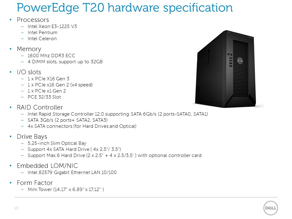 13 PowerEdge T20 hardware specification Processors – Intel Xeon E3-1225 V3 – Intel Pentium – Intel Celeron Memory – 1600 Mhz DDR3 ECC – 4 DIMM slots, support up to 32GB I/O slots – 1 x PCIe X16 Gen 3 – 1 x PCIe x16 Gen 2 (x4 speed) – 1 x PCIe x1 Gen 2 – PCE 32/33 Slot RAID Controller – Intel Rapid Storage Controller 12.0 supporting SATA 6Gb/s (2 ports-SATA0, SATA1) – SATA 3Gb/s (2 ports+ SATA2, SATA3) – 4x SATA connectors (for Hard Drives and Optical) Drive Bays – 5.25-inch Slim Optical Bay – Support 4x SATA Hard Drive ( 4x 2.5 / 3.5 ) – Support Max 6 Hard Drive (2 x 2.5 + 4 x 2.5/3.5' ) with optional controller card Embedded LOM/NIC – Intel 82579 Gigabit Ethernet LAN 10/100 Form Factor – Mini Tower (14.17 x 6.89 x 17.12 )