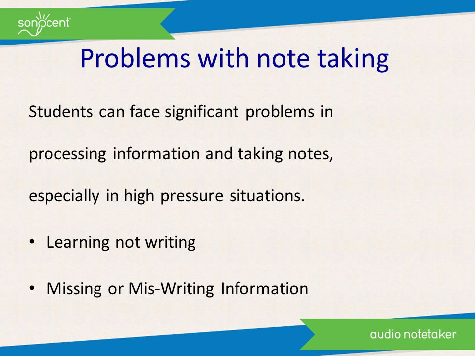 Problems with note taking Students can face significant problems in processing information and taking notes, especially in high pressure situations.