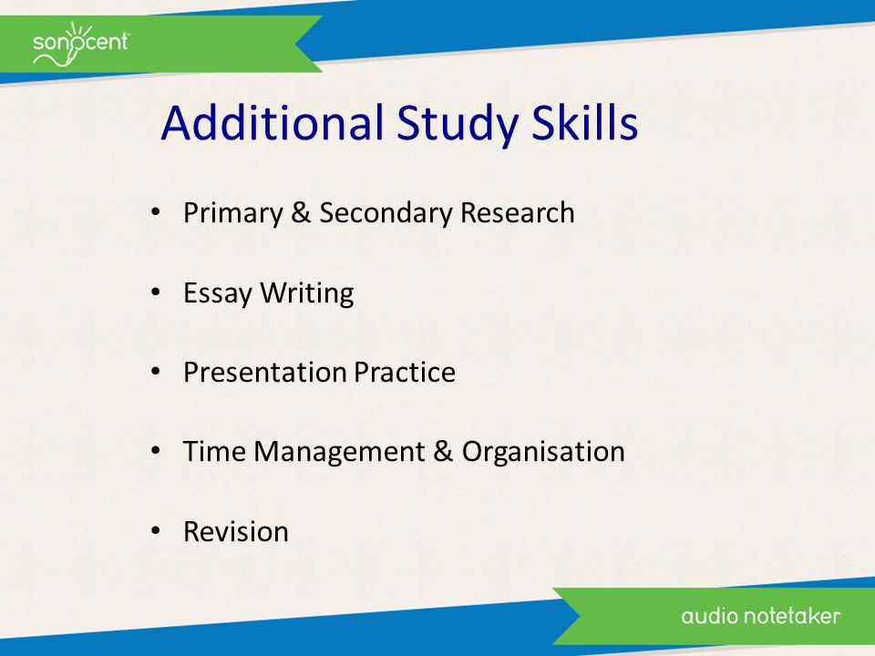 Additional Study Skills Primary & Secondary Research Essay Writing Presentation Practice Time Management & Organisation Revision