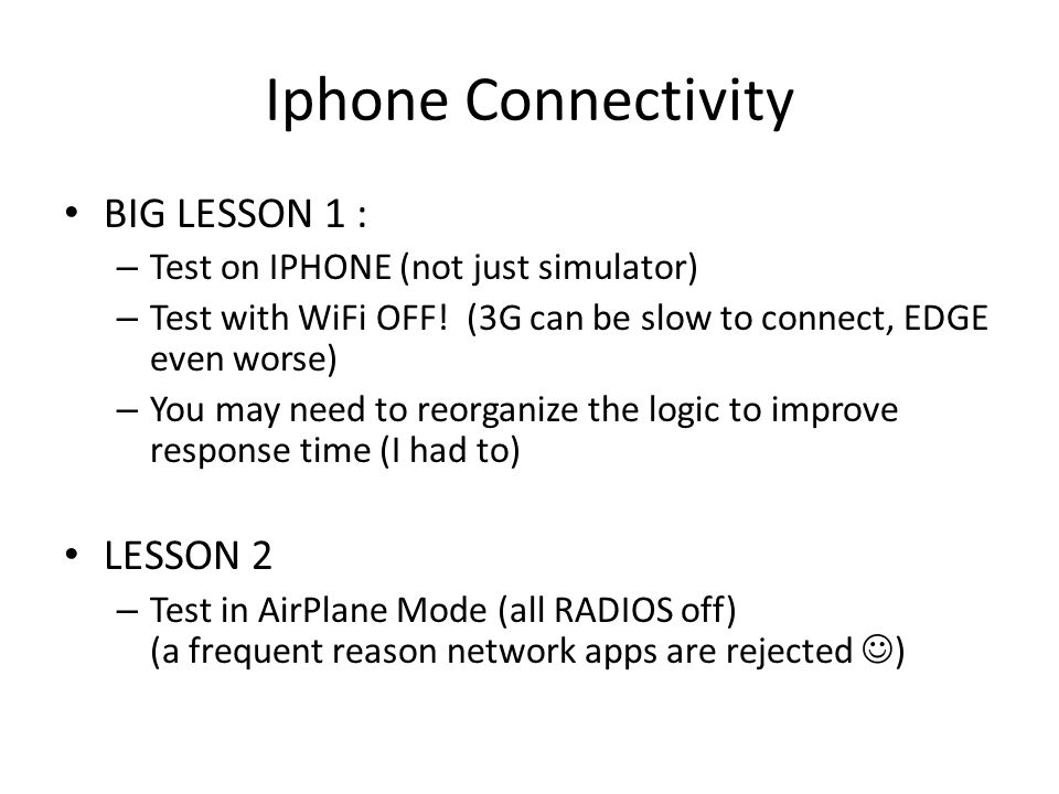 Iphone Connectivity BIG LESSON 1 : – Test on IPHONE (not just simulator) – Test with WiFi OFF! (3G can be slow to connect, EDGE even worse) – You may