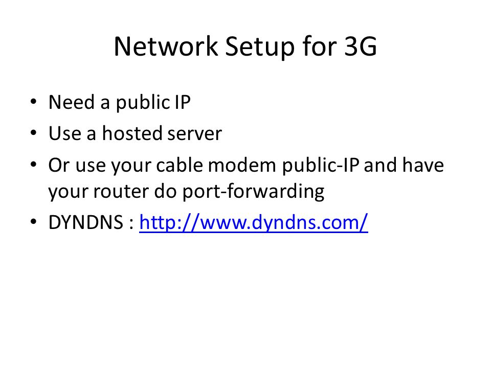 Network Setup for 3G Need a public IP Use a hosted server Or use your cable modem public-IP and have your router do port-forwarding DYNDNS : http://ww