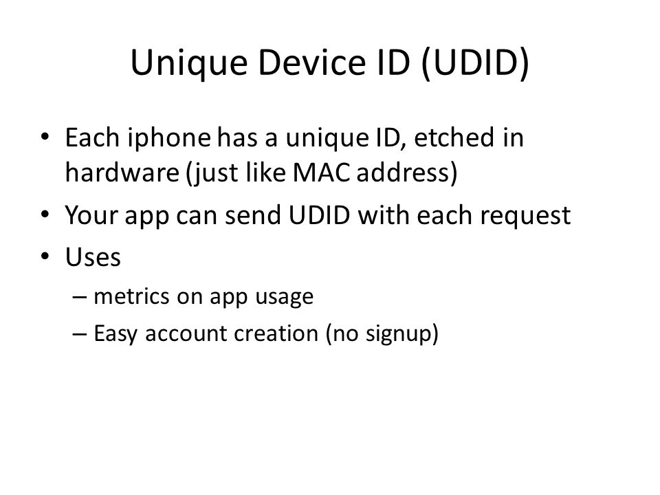 Unique Device ID (UDID) Each iphone has a unique ID, etched in hardware (just like MAC address) Your app can send UDID with each request Uses – metrics on app usage – Easy account creation (no signup)