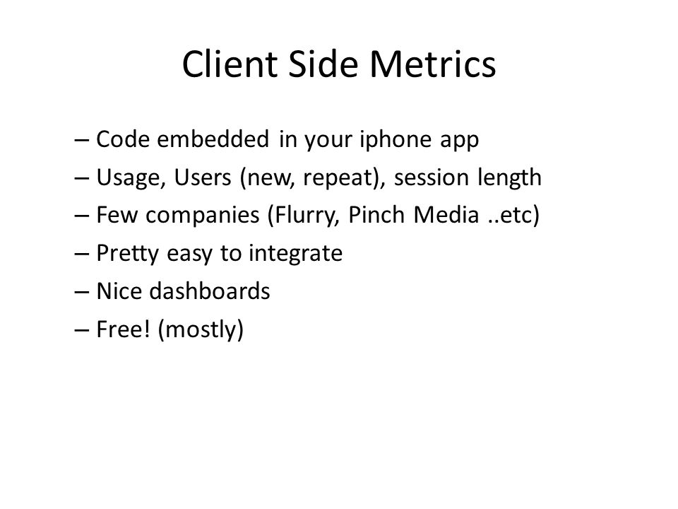 Client Side Metrics – Code embedded in your iphone app – Usage, Users (new, repeat), session length – Few companies (Flurry, Pinch Media..etc) – Pretty easy to integrate – Nice dashboards – Free.