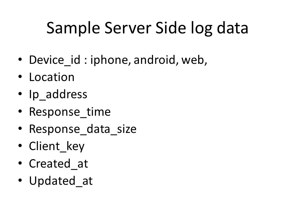 Sample Server Side log data Device_id : iphone, android, web, Location Ip_address Response_time Response_data_size Client_key Created_at Updated_at