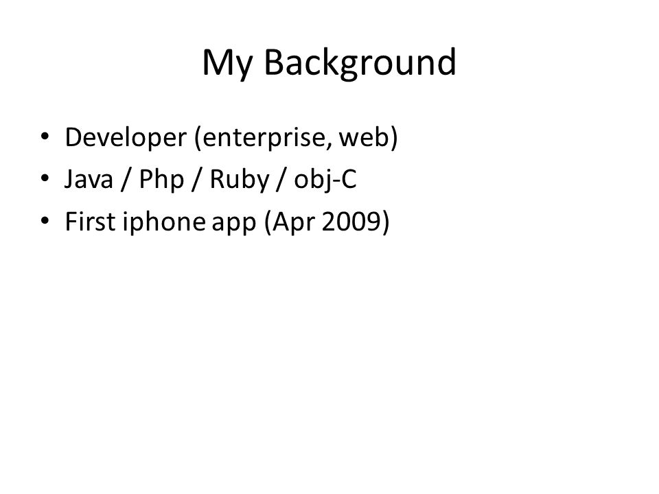 My Background Developer (enterprise, web) Java / Php / Ruby / obj-C First iphone app (Apr 2009)