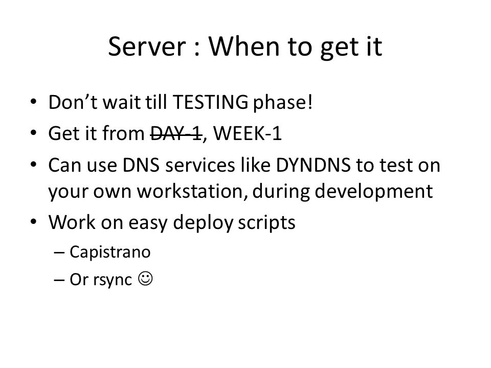 Server : When to get it Don't wait till TESTING phase! Get it from DAY-1, WEEK-1 Can use DNS services like DYNDNS to test on your own workstation, dur