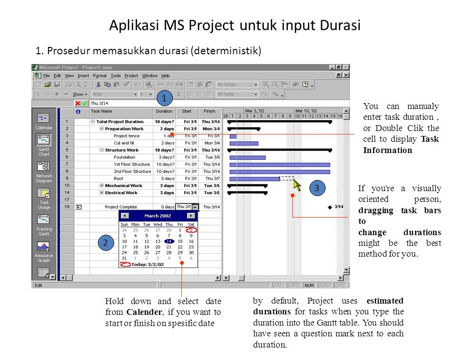 Aplikasi MS Project untuk input Durasi You can manualy enter task duration, or Double Clik the cell to display Task Information If you re a visually oriented person, dragging task bars to change durations might be the best method for you.