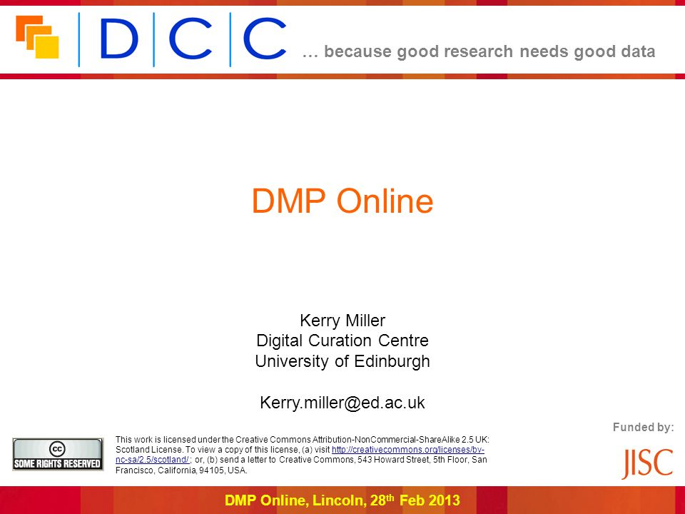 … because good research needs good data DMP Online, Lincoln, 28 th Feb 2013 DMP Online Kerry Miller Digital Curation Centre University of Edinburgh Kerry.miller@ed.ac.uk Funded by: This work is licensed under the Creative Commons Attribution-NonCommercial-ShareAlike 2.5 UK: Scotland License.