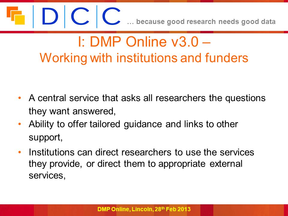 … because good research needs good data DMP Online, Lincoln, 28 th Feb 2013 I: DMP Online v3.0 – Working with institutions and funders A central service that asks all researchers the questions they want answered, Ability to offer tailored guidance and links to other support, Institutions can direct researchers to use the services they provide, or direct them to appropriate external services,