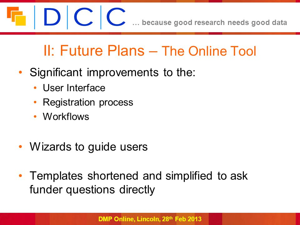 … because good research needs good data DMP Online, Lincoln, 28 th Feb 2013 II: Future Plans – The Online Tool Significant improvements to the: User Interface Registration process Workflows Wizards to guide users Templates shortened and simplified to ask funder questions directly