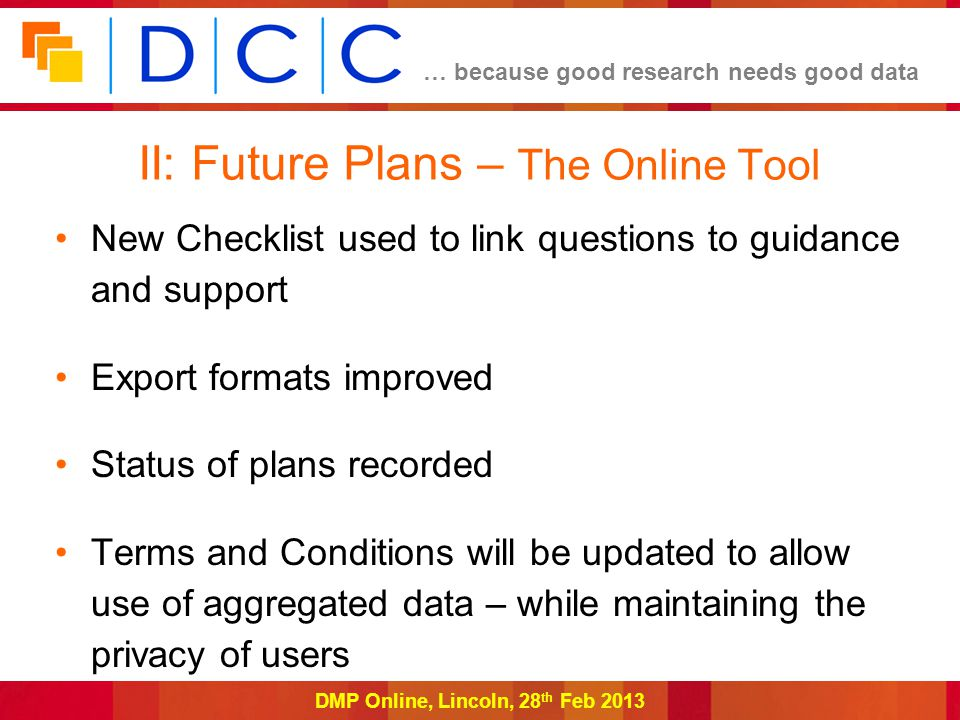 … because good research needs good data DMP Online, Lincoln, 28 th Feb 2013 II: Future Plans – The Online Tool New Checklist used to link questions to guidance and support Export formats improved Status of plans recorded Terms and Conditions will be updated to allow use of aggregated data – while maintaining the privacy of users