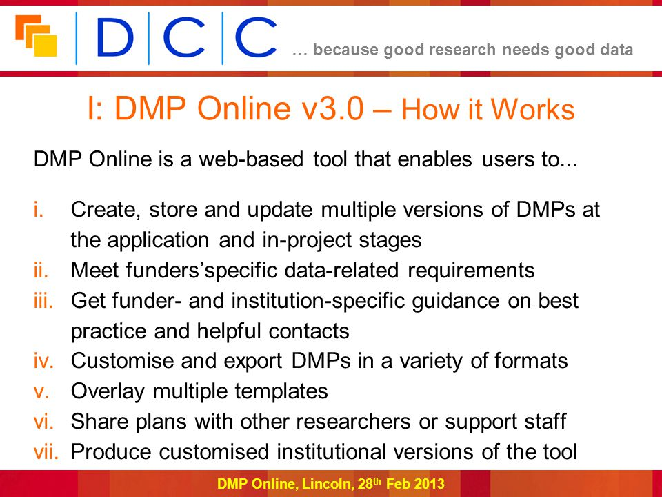 … because good research needs good data DMP Online, Lincoln, 28 th Feb 2013 I: DMP Online v3.0 – Working with institutions and funders