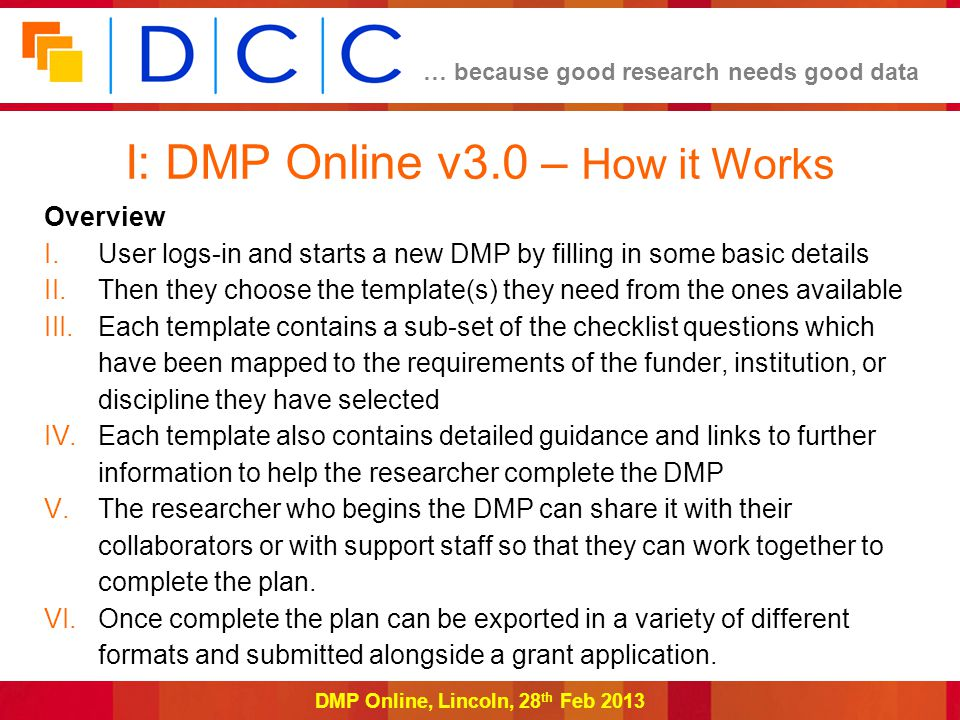 … because good research needs good data DMP Online, Lincoln, 28 th Feb 2013 Overview I.User logs-in and starts a new DMP by filling in some basic details II.Then they choose the template(s) they need from the ones available III.Each template contains a sub-set of the checklist questions which have been mapped to the requirements of the funder, institution, or discipline they have selected IV.Each template also contains detailed guidance and links to further information to help the researcher complete the DMP V.The researcher who begins the DMP can share it with their collaborators or with support staff so that they can work together to complete the plan.
