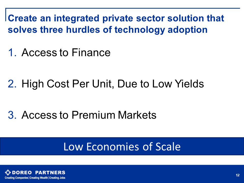 Create an integrated private sector solution that solves three hurdles of technology adoption 1.Access to Finance 2.High Cost Per Unit, Due to Low Yields 3.Access to Premium Markets  12 Low Economies of Scale