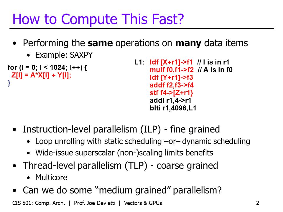 How to Compute This Fast? Performing the same operations on many data items Example: SAXPY Instruction-level parallelism (ILP) - fine grained Loop unr