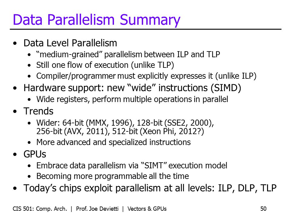 "Data Parallelism Summary Data Level Parallelism ""medium-grained"" parallelism between ILP and TLP Still one flow of execution (unlike TLP) Compiler/pro"