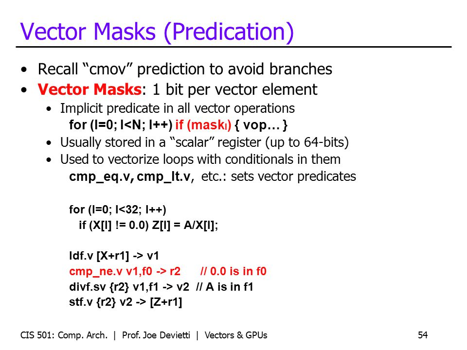 "Vector Masks (Predication) Recall ""cmov"" prediction to avoid branches Vector Masks: 1 bit per vector element Implicit predicate in all vector operatio"