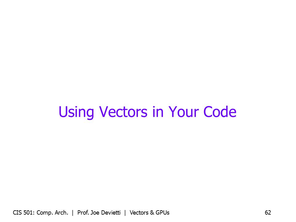Using Vectors in Your Code CIS 501: Comp. Arch. | Prof. Joe Devietti | Vectors & GPUs62