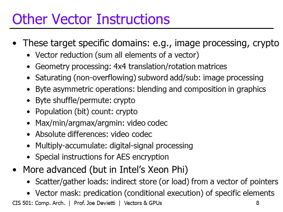 Using Vectors in Your Code Write in assembly Ugh Use intrinsic functions and data types For example: _mm_mul_ps() and __m128 datatype Use vector data types typedef double v2df __attribute__ ((vector_size (16))); Use a library someone else wrote Let them do the hard work Matrix and linear algebra packages Let the compiler do it (automatic vectorization, with feedback) GCC's -ftree-vectorize option, -ftree-vectorizer-verbose=n Limited impact for C/C++ code (old, hard problem) 9CIS 501: Comp.