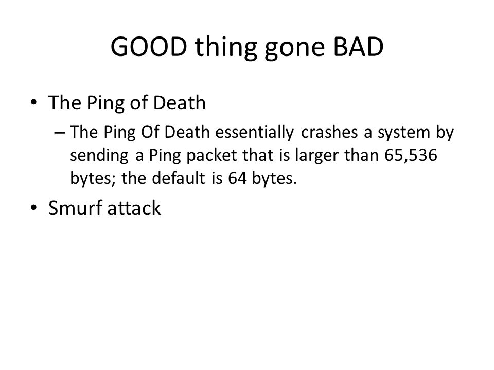 GOOD thing gone BAD The Ping of Death – The Ping Of Death essentially crashes a system by sending a Ping packet that is larger than 65,536 bytes; the default is 64 bytes.