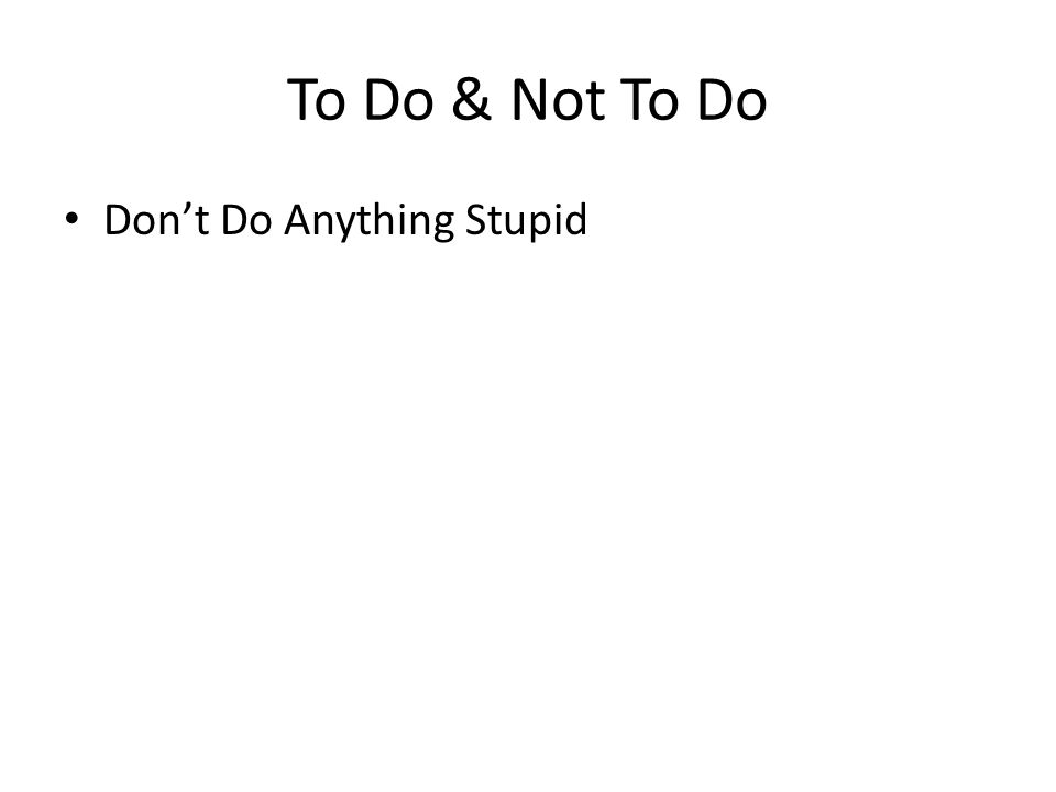 To Do & Not To Do Don't Do Anything Stupid